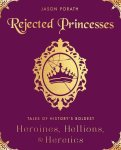 Rejected Princesses: Tales of History's Boldest Heroines, Hellions, and Heretics by Jason Porath